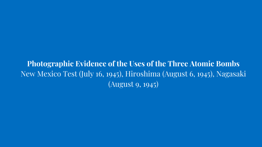 Photographic Evidence of the Uses of the Three Atomic Bombs New Mexico Test (July 16, 1945), Hiroshima (August 6, 1945), Nagasaki (August 9, 1945)